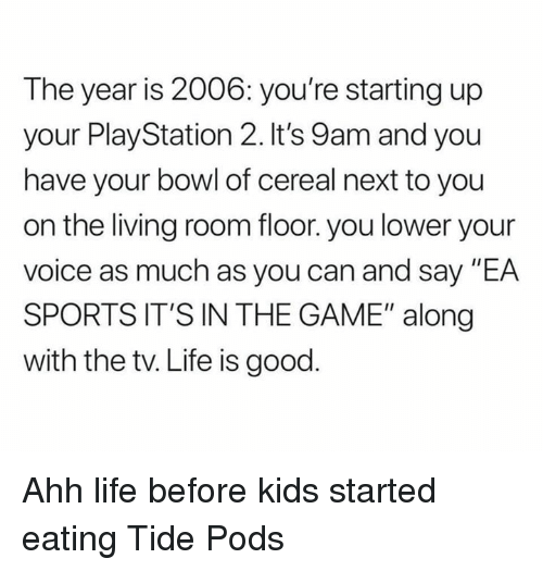 "Life, Nfl, and PlayStation: The year is 2006: you're starting up  your PlayStation 2. It's 9am and you  have your bowl of cereal next to you  on the living room floor. you lower your  voice as much as you can and say ""EA  SPORTS IT'S IN THE GAME"" along  with the tv. Life is good Ahh life before kids started eating Tide Pods"