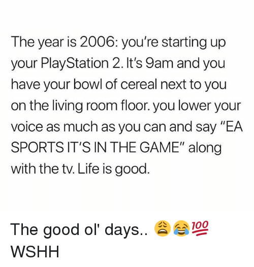 "Life, Memes, and PlayStation: The year is 2006: you're starting up  your PlayStation 2. It's 9am and you  have your bowl of cereal next to you  on the living room floor. you lower your  voice as much as you can and say ""EA  SPORTS IT'S IN THE GAME"" along  with the tv. Life is good. The good ol' days.. 😩😂💯 WSHH"