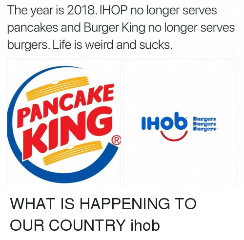 IHOP: The year is 2018. IHOP no longer serves  pancakes and Burger King no longer serves  burgers. Life is weird and sucks  ANCAKE  KING  Burgers  Burgers  Burgers WHAT IS HAPPENING TO OUR COUNTRY ihob