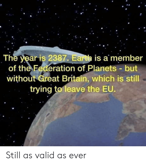 Earth, Planets, and Britain: The year is 2387. Earth is a member  of the Federation of Planets but  without Great Britain, which is still  trying to leave the EU. Still as valid as ever