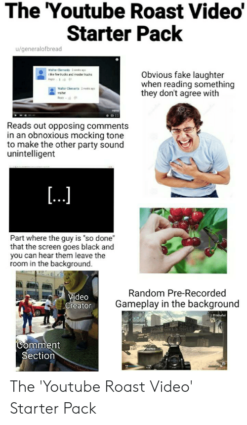"""ags: The 'Youtube Roast Video'  Starter Pack  u/generalofbread  Walter Clements 2 weeks ags  ike fre trucks and moster trucks  Obvious fake laughter  when reading something  they don't agree with  Rep  Water Clements 2wes ago-  water  Reply  Reads out opposing comments  in an obnoxious mocking tone  to make the other party sound  unintelligent  [...  Part where the guy is """"so done  that the screen goes black and  you can hear them leave the  room in the background.  Random Pre-Recorded  Video  Creator  Gameplay in the background  Comment  Section  a uesas The 'Youtube Roast Video' Starter Pack"""