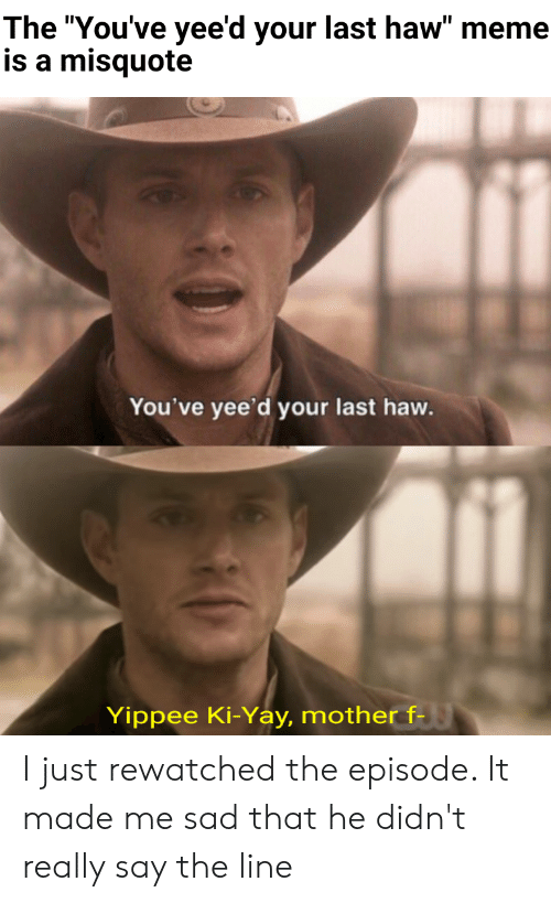 """Misquote: The """"You've yee'd your last haw"""" meme  is a misquote  You've yee'd your last haw.  Yippee Ki-Yay, mother f- I just rewatched the episode. It made me sad that he didn't really say the line"""