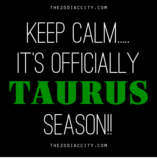 Keep Calms: THE Z 0 DI ACCI TY.C0 M  KEEP CALM  ITS OFFICIALLY  TAURUS  SEASON  THE Z 0 DI ACCI TY.C0 M