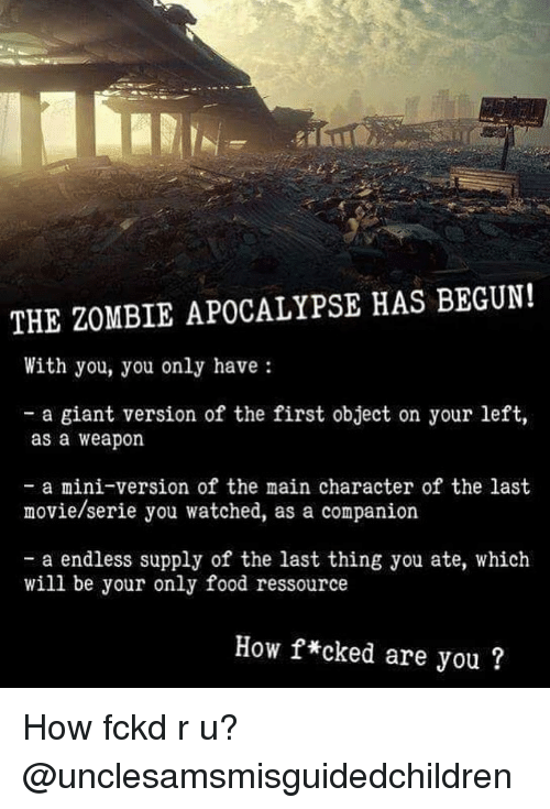 zombie apocalypse: THE ZOMBIE APOCALYPSE HAS BEGUN!  With you, you only have  - a giant version of the first object on your left,  as a weapon  - a mini-version of the main character of the last  movie/serie you watched, as a companion  - a endless supply of the last thing you ate, which  will be your only food ressource  How f*cked are you? How fckd r u? @unclesamsmisguidedchildren
