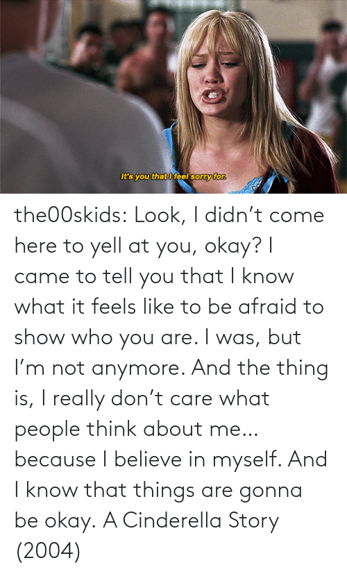 Believe In: the00skids: Look, I didn't come here to yell at you, okay? I came to tell you that I know what it feels like to be afraid to show who you are. I was, but I'm not anymore. And the thing is, I really don't care what people think about me… because I believe in myself. And I know that things are gonna be okay.   A Cinderella Story (2004)