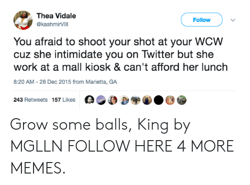 thea: Thea Vidale  Follow  @ashmirVIlI  @kashmirVilll  You afraid to shoot your shot at your WCW  cuz she intimidate you on Twitter but she  work at a mall kiosk & can't afford her lunch  8:20 AM-28 Dec 2015 from Marietta, GA  243 Retweets 157 Likes 0,00 Grow some balls, King by MGLLN FOLLOW HERE 4 MORE MEMES.