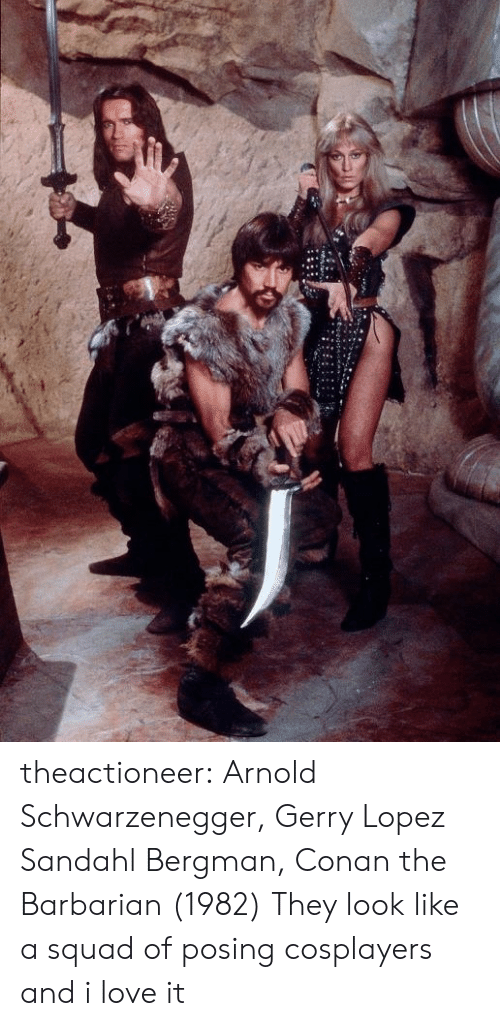 Arnold Schwarzenegger: theactioneer:  Arnold Schwarzenegger, Gerry Lopez  Sandahl Bergman, Conan the Barbarian (1982)  They look like a squad of posing cosplayers and i love it