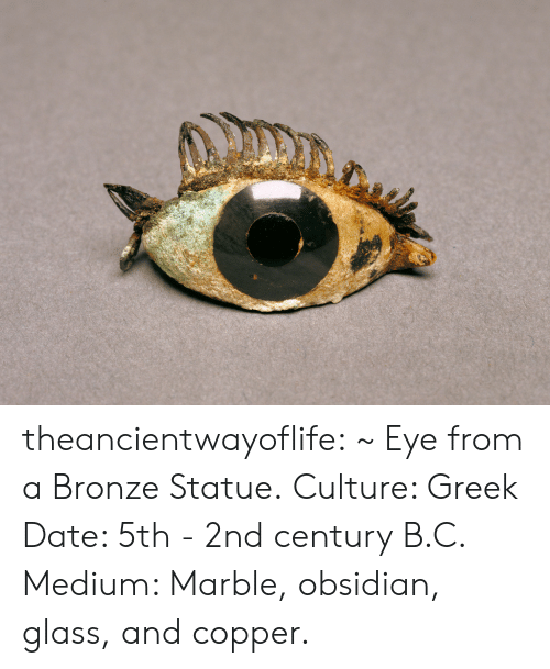 marble: theancientwayoflife:  ~ Eye from a Bronze Statue. Culture: Greek Date: 5th - 2nd century B.C. Medium: Marble, obsidian, glass, and copper.