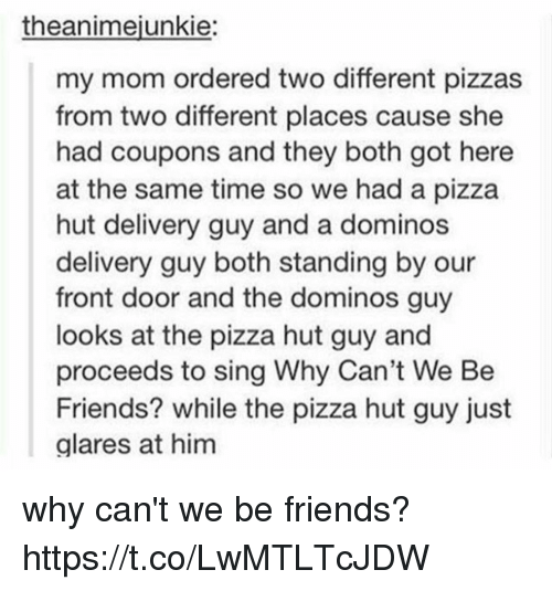 Friends, Memes, and Pizza: theanimejunkie:  my mom ordered two different pizzas  from two different places cause she  had coupons and they both got here  at the same time so we had a pizza  hut delivery guy and a dominos  delivery guy both standing by our  front door and the dominos guy  looks at the pizza hut guy and  proceeds to sing Why Can't We Be  Friends? while the pizza hut guy just  alares at him why can't we be friends? https://t.co/LwMTLTcJDW