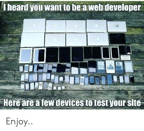 Devices: Theard you want to be a web developer  Here are a few devices to test your site Enjoy..