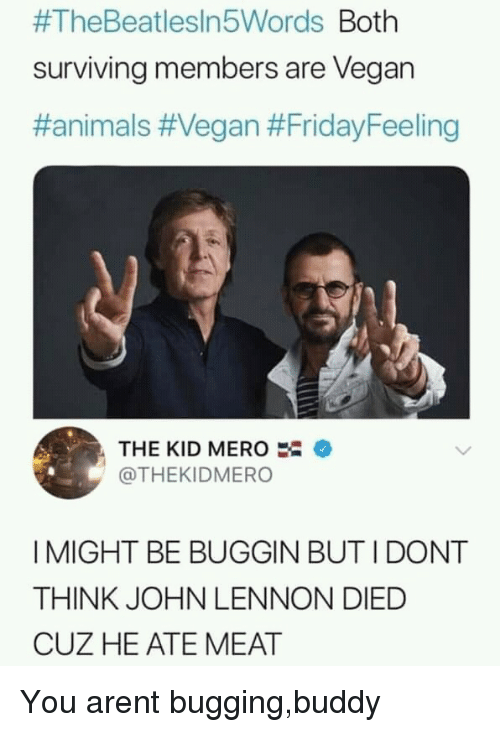Animals, John Lennon, and Vegan:  #TheBeatlesln5Words Both  surviving members are Vegarn  #animals #Vegan #FridayFeeling  THE KID MERO  @THEKIDMERO  I MIGHT BE BUGGIN BUT I DONT  THINK JOHN LENNON DIED  CUZ HE ATE MEAT You arent bugging,buddy