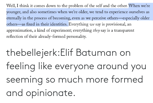 Fiction: thebellejerk:Elif Batuman on feeling like everyone around you seeming so much more formed and opinionate.