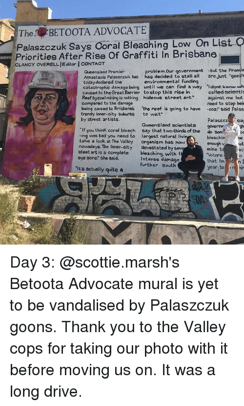 "brisbane: TheBETOOTA ADVOCATE  Palaszczuk Says Coral Bleaohing Low On List  Priorities After Rise Of Graffiti In Brisbane  CLANCY OVERELL JE ditor I CONTACT  gaao  problem.Our government -but the Preme  Queensland Premier  Annastacia Palaszczuk has hag decided to stall all are just ""gee  today declared the  catastrophic damage being until we can find a way Idont know wh  caused to the Great Barrier to stop this rise in  Reef bycoal mining is nothing hideous street art  compared to the damage  environmental funding  calłed scientis  against me but  need to stop beir  -coal said Palas  being caused to Brisbanes the reef is going to have  trendy inner-city suburbs  by street artists.  to wait""  Palaszcz sa  Queensland scientists  gh  If you think coral bleach say that twothirds of the  -ing was bad you need to  take a look at The Valley  nowadays. The Inner-city  steet art is a complete  eye sore"" she sajd.  do som  largest natural livi  organism has now  devastated by sev  bleaching, with t  Intenee damage  further south  bleachinhe  enough v ut  mine t  Votere  that I'mt n  ec  It's actually quite a  year to ni Day 3: @scottie.marsh's Betoota Advocate mural is yet to be vandalised by Palaszczuk goons. Thank you to the Valley cops for taking our photo with it before moving us on. It was a long drive."