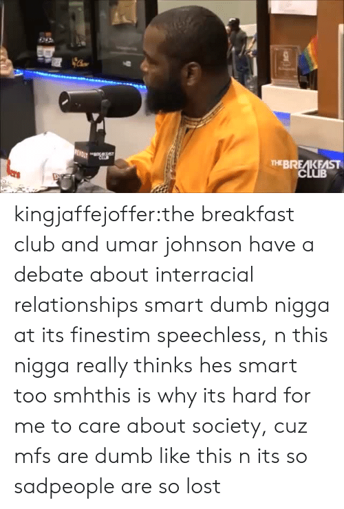 Interracial Relationships: THEBREAKFAST kingjaffejoffer:the breakfast club and umar johnson have a debate about interracial relationships smart dumb nigga at its finestim speechless, n this nigga really thinks hes smart too smhthis is why its hard for me to care about society, cuz mfs are dumb like this n its so sadpeople are so lost