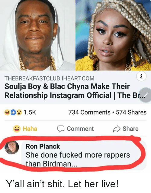 Birdman, Blac Chyna, and Instagram: THEBREAKFASTCLUB.IHEART.COM  Soulja Boy & Blac Chyna Make Their  Relationship Instagram Official   The Br.  1.5K  734 Comments. 574 Shares  Haha P Comment Share  ment Share  SK  Ron Planck  She done fucked more rappers  than Birdman Y'all ain't shit. Let her live!