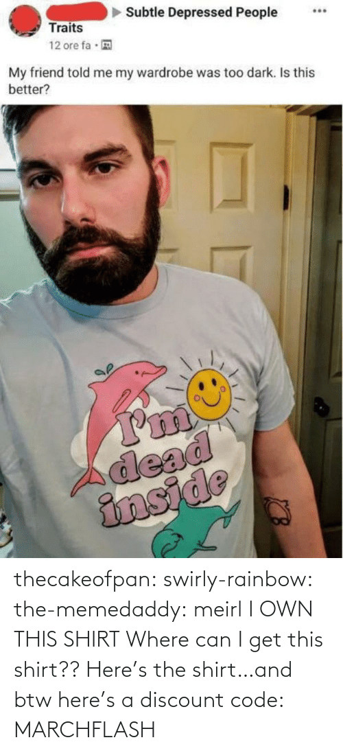 Rainbow: thecakeofpan:  swirly-rainbow:   the-memedaddy:  meirl   I OWN THIS SHIRT    Where can I get this shirt??  Here's the shirt…and btw here's a discount code:  MARCHFLASH