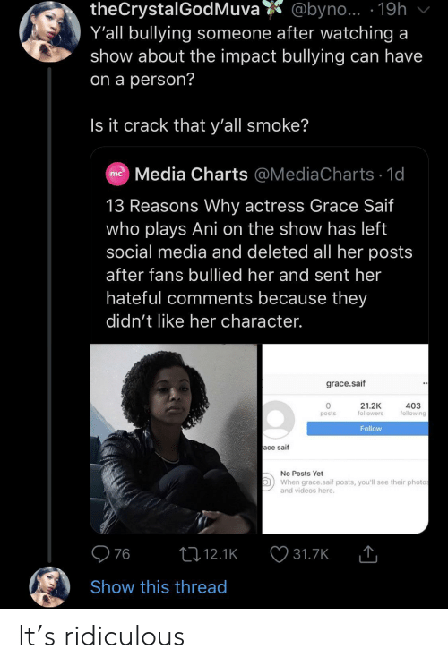 bullying: theCrystalGodMuva  Y'all bullying someone after watching a  show about the impact bullying can have  @byno... 19h  on a person?  Is it crack that y'all smoke?  Media Charts @MediaCharts 1d  mc  13 Reasons Why actress Grace Saif  who plays Ani on the show has left  social media and deleted all her posts  after fans bullied her and sent her  hateful comments because they  didn't like her character.  grace.saif  21.2K  followers  403  following  posts  Follow  ace saif  No Posts Yet  When grace.saif posts, you'll see their photos  and videos here.  76  t12.1K  31.7K  Show this thread It's ridiculous