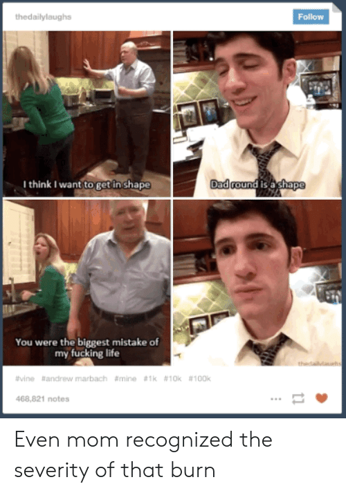 Fucking, Life, and Vine: thedailylaughs  Follow  Dadround is a ghape  I think I want to get in shape  You were the biggest mistake of  my fucking life  thedailvlauehs  #vine andrew marbach #mine #1k # 10k #100k  468,821 notes Even mom recognized the severity of that burn