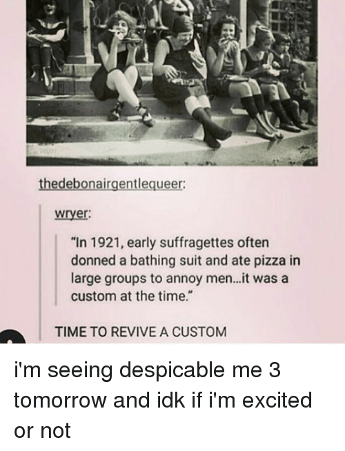 """Despicable Me: thedebonairgentlequeer:  wryer  """"In 1921, early suffragettes oftern  donned a bathing suit and ate pizza in  large groups to annoy men..it was a  custom at the time.""""  TIME TO REVIVE A CUSTOM i'm seeing despicable me 3 tomorrow and idk if i'm excited or not"""