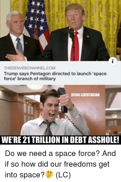 Freedoms: THEDENVERCHANNEL.COM  Trump says Pentagon directed to launch 'space  force' branch of military  BEING LIBERTARIAN  WE'RE 21TRILLIONIN DEBT ASSHOLE! Do we need a space force?  And if so how did our freedoms get into space?🤔 (LC)