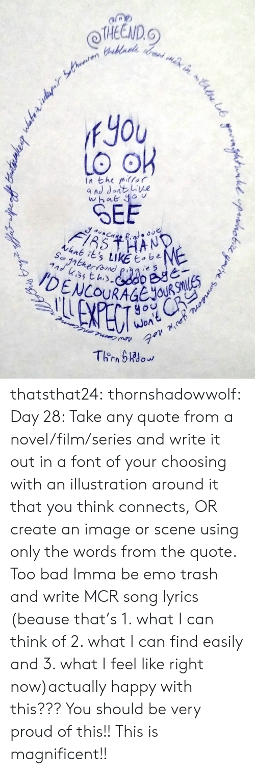 mcr: THEEND.  fYou  In the mifor  SEE  thnk its tikE e5  yo  WOA thatsthat24:  thornshadowwolf:   Day 28: Take any quote from a  novel/film/series and write it out in a font of your choosing with an  illustration around it that you think connects, OR create an image or  scene using only the words from the quote. Too bad Imma be emo trash and write MCR song lyrics (beause that's 1. what I can think of 2. what I can find easily and 3. what I feel like right now)actually happy with this???  You should be very proud of this!! This is magnificent!!