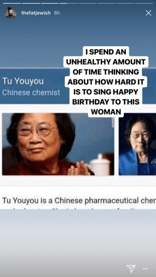 sing: thefatjewish 8h  I SPEND AN  UNHEALTHY AMOUNT  OF TIME THINKING  Tu Youyou  ABOUT HOW HARD IT  IS TO SING HAPPY  Chinese chemist  BIRTHDAY TO THIS  WOMAN  Tu Youyou is a Chinese pharmaceutical cher  ...