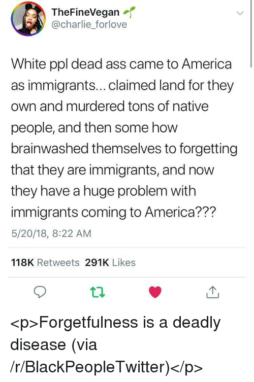 Brainwashed: TheFineVegan  @charlie_forlove  White ppl dead ass came to America  as immigrants...claimed land for they  own and murdered tons of native  people, and then some how  brainwashed themselves to forgetting  that they are immigrants, and now  they have a huge problem with  immigrants coming to America??m  5/20/18, 8:22 AM  118K Retweets 291K Likes <p>Forgetfulness is a deadly disease (via /r/BlackPeopleTwitter)</p>