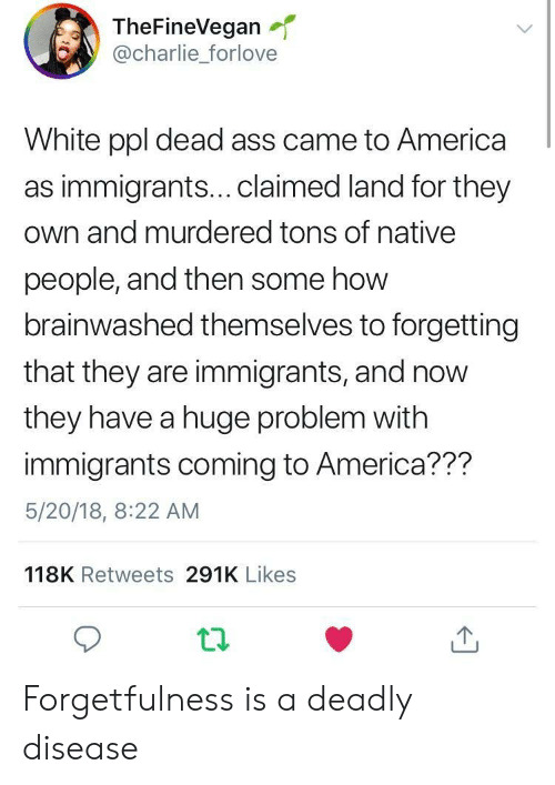 Brainwashed: TheFineVegan  @charlie_forlove  White ppl dead ass came to America  as immigrants...claimed land for they  own and murdered tons of native  people, and then some how  brainwashed themselves to forgetting  that they are immigrants, and now  they have a huge problem with  immigrants coming to America??m  5/20/18, 8:22 AM  118K Retweets 291K Likes Forgetfulness is a deadly disease