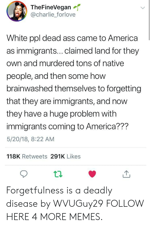 Brainwashed: TheFineVegan  @charlie_forlove  White ppl dead ass came to America  as immigrants...claimed land for they  own and murdered tons of native  people, and then some how  brainwashed themselves to forgetting  that they are immigrants, and now  they have a huge problem with  immigrants coming to America??m  5/20/18, 8:22 AM  118K Retweets 291K Likes Forgetfulness is a deadly disease by WVUGuy29 FOLLOW HERE 4 MORE MEMES.