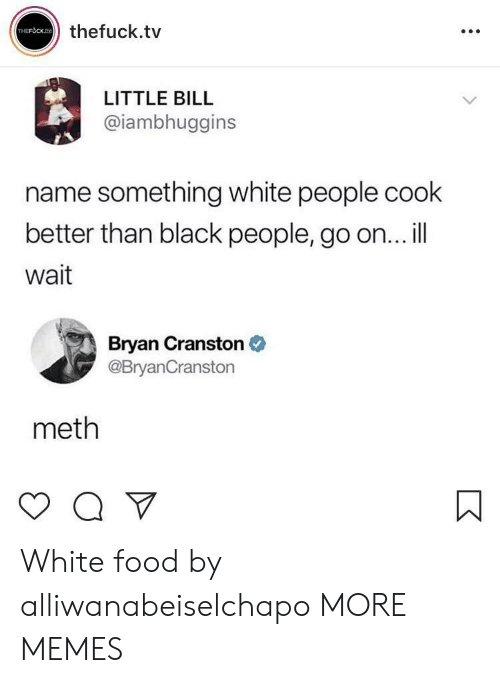 Name Something: thefuck.tv  LITTLE BILL  @iambhuggins  name something white people cook  better than black people, go on... il  Wait  Bryan Cranston  @BryanCranstorn  meth White food by alliwanabeiselchapo MORE MEMES