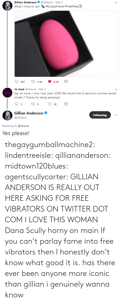 Asking: thegaygumballmachine2: lindentreeisle:  qilliananderson:  midtown120blues:  agentscullycarter:   GILLIAN ANDERSON IS REALLY OUT HERE ASKING FOR FREE VIBRATORS ON TWITTER   DOT COM  I LOVE THIS WOMAN  Dana Scully horny on main   If you can't parlay fame into free vibrators then I honestly don't know what good it is.    has there ever been anyone more iconic than gillian i genuinely wanna know