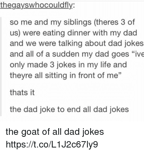 """Dads Jokes: thegayswhocouldfly  so me and my siblings (theres 3 of  us) were eating dinner with my dad  and we were talking about dad jokes  and all of a sudden my dad goes """"ive  only made 3 jokes in my life and  theyre all sitting in front of me  thats it  the dad joke to end all dad jokes the goat of all dad jokes https://t.co/L1J2c67ly9"""