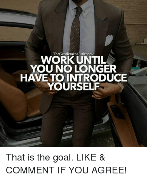 Memes, Work, and Goal: TheGentlemensRulebook  WORK UNTIL  YOU NO LONGER  HAVE TO INTRODUCE  YOURSELF That is the goal. LIKE & COMMENT IF YOU AGREE!