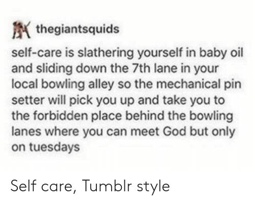 baby oil: thegiantsquids  self-care is slathering yourself in baby oil  and sliding down the 7th lane in your  local bowling alley so the mechanical pin  setter will pick you up and take you to  the forbidden place behind the bowling  lanes where you can meet God but only  on tuesdays Self care, Tumblr style
