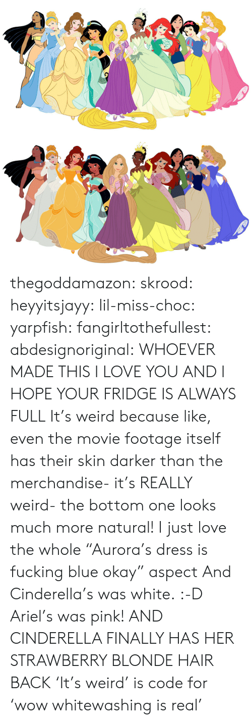 """Ariel, Cinderella , and Fucking: thegoddamazon: skrood:  heyyitsjayy:  lil-miss-choc:  yarpfish:  fangirltothefullest:  abdesignoriginal:  WHOEVER MADE THIS I LOVE YOU AND I HOPE YOUR FRIDGE IS ALWAYS FULL  It's weird because like, even the movie footage itself has their skin darker than the merchandise- it's REALLY weird- the bottom one looks much more natural!  I just love the whole """"Aurora's dress is fucking blue okay"""" aspect  And Cinderella's was white. :-D  Ariel's was pink!  AND CINDERELLA FINALLY HAS HER STRAWBERRY BLONDE HAIR BACK  'It's weird' is code for 'wow whitewashing is real'"""