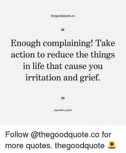 Life, Memes, and Quotes: thegoodquote.co  Enough complaining! Take  action to reduce the things  in life that cause vou  irritation and grief  0)  @positive plant Follow @thegoodquote.co for more quotes. thegoodquote 🌻