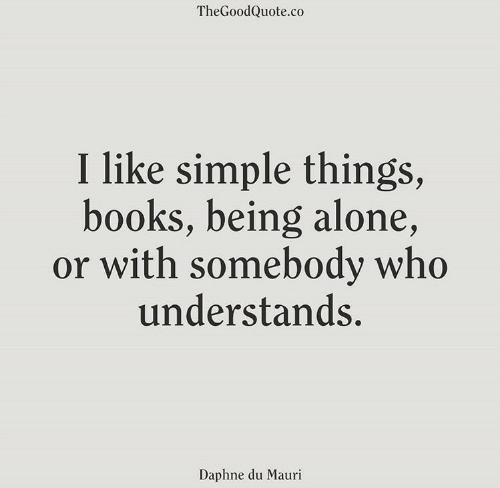being alone: TheGoodQuote.co  I like simple things  books, being alone,  or with somebody who  understands.  Daphne du Mauri