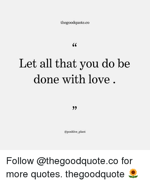 Love, Memes, and Quotes: thegoodquote.co  Let all that you do be  done with love  @positive plant Follow @thegoodquote.co for more quotes. thegoodquote 🌻