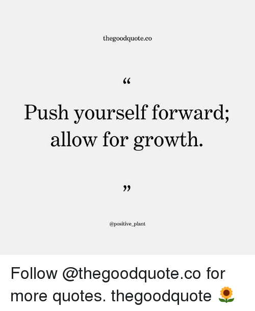Memes, Quotes, and 🤖: thegoodquote.co  Push yourself forward;  allow for growth  2)  @positive plant Follow @thegoodquote.co for more quotes. thegoodquote 🌻