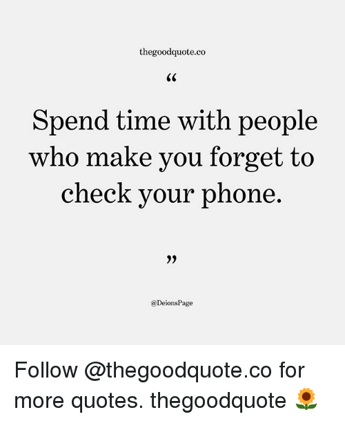 forgeted: thegoodquote.co  Spend time with people  who make you forget to  check your phone  @DeionsPage Follow @thegoodquote.co for more quotes. thegoodquote 🌻