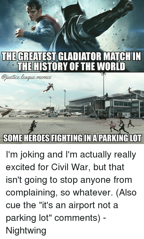 """Gladiator: THEGREATEST GLADIATOR MATCHIN  THE HISTORY OF THE WORID  ustice league.memes  SOMEHEROES FIGHTINGIN A PARKING LOT I'm joking and I'm actually really excited for Civil War, but that isn't going to stop anyone from complaining, so whatever. (Also cue the """"it's an airport not a parking lot"""" comments) -Nightwing"""
