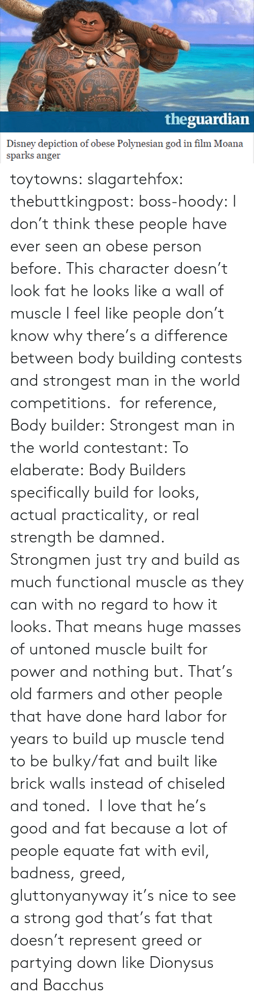 Body Building: theguardian  Disney depiction of obese Polynesian god in flm Moana  sparks anger toytowns:  slagartehfox:  thebuttkingpost:  boss-hoody:  I don't think these people have ever seen an obese person before. This character doesn't look fat he looks like a wall of muscle  I feel like people don't know why there's a difference between body building contests and strongest man in the world competitions. for reference, Body builder: Strongest man in the world contestant:  To elaberate: Body Builders specifically build for looks, actual practicality, or real strength be damned.  Strongmen just try and build as much functional muscle as they can with no regard to how it looks. That means huge masses of untoned muscle built for power and nothing but. That's old farmers and other people that have done hard labor for years to build up muscle tend to be bulky/fat and built like brick walls instead of chiseled and toned.  I love that he's good and fat because a lot of people equate fat with evil, badness, greed, gluttonyanyway it's nice to see a strong god that's fat that doesn't represent greed or partying down like Dionysus and Bacchus