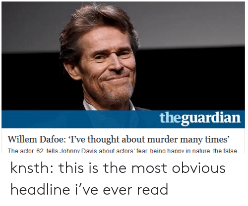 In Nature: theguardian  Willem Dafoe: Tve thought about murder many times  The actor 62 tells lohnny Davis about actors' fear heing hanny in nature the false knsth: this is the most obvious headline i've ever read