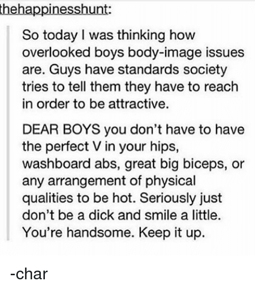 Dont Be A Dick: thehappinesshunt:  So today I was thinking how  overlooked boys body-image issues  are. Guys have standards society  tries to tell them they have to reach  in order to be attractive.  DEAR BOYS you don't have to have  the perfect Vin your hips,  washboard abs, great big biceps, or  any arrangement of physical  qualities to be hot. Seriously just  don't be a dick and smile a little.  You're handsome. Keep it up. -char