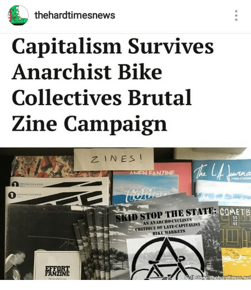 Anarchist: thehardtimesnews  Capitalism Survives  Anarchist Bike  Collectives Brutal  Zine Campaign  ZINES I  AMFN FANZINE  1  でCOME TB  SKID STOP THE STATE:  N ANARCHo-CYCLISTS  CRITIQUE OF LATE-CAPITALIST  BIKE MARKETS  $3