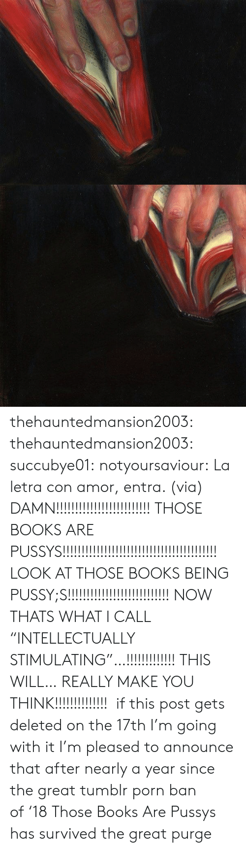 "amor: thehauntedmansion2003:  thehauntedmansion2003:  succubye01:  notyoursaviour:  La letra con amor, entra. (via)  DAMN!!!!!!!!!!!!!!!!!!!!!!!!! THOSE BOOKS ARE PUSSYS!!!!!!!!!!!!!!!!!!!!!!!!!!!!!!!!!!!!!!!!! LOOK AT THOSE BOOKS BEING PUSSY;S!!!!!!!!!!!!!!!!!!!!!!!!!!! NOW THATS WHAT I CALL ""INTELLECTUALLY STIMULATING""…!!!!!!!!!!!!! THIS WILL… REALLY MAKE YOU THINK!!!!!!!!!!!!!!   if this post gets deleted on the 17th I'm going with it  I'm pleased to announce that after nearly a year since the great tumblr porn ban of '18 Those Books Are Pussys has survived the great purge"