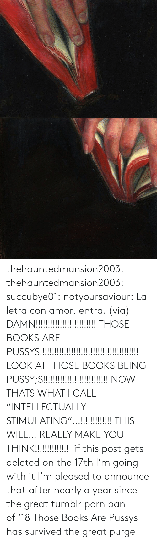 "Porn: thehauntedmansion2003: thehauntedmansion2003:  succubye01:  notyoursaviour:  La letra con amor, entra. (via)  DAMN!!!!!!!!!!!!!!!!!!!!!!!!! THOSE BOOKS ARE PUSSYS!!!!!!!!!!!!!!!!!!!!!!!!!!!!!!!!!!!!!!!!! LOOK AT THOSE BOOKS BEING PUSSY;S!!!!!!!!!!!!!!!!!!!!!!!!!!! NOW THATS WHAT I CALL ""INTELLECTUALLY STIMULATING""…!!!!!!!!!!!!! THIS WILL… REALLY MAKE YOU THINK!!!!!!!!!!!!!!   if this post gets deleted on the 17th I'm going with it  I'm pleased to announce that after nearly a year since the great tumblr porn ban of '18 Those Books Are Pussys has survived the great purge"
