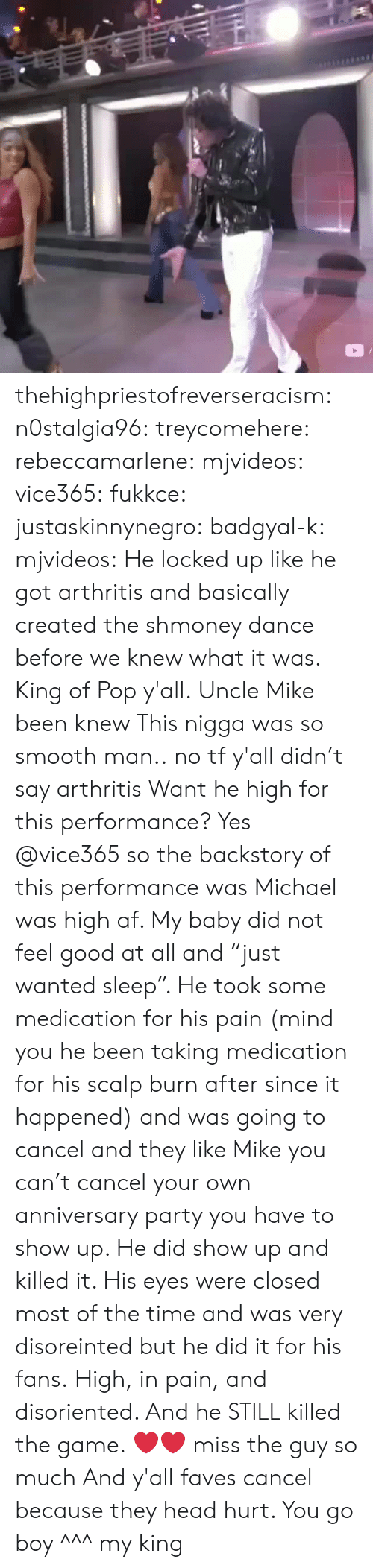 """disoriented: thehighpriestofreverseracism:  n0stalgia96:  treycomehere:  rebeccamarlene:   mjvideos:   vice365:   fukkce:   justaskinnynegro:   badgyal-k:  mjvideos:   He locked up like he got arthritis and basically created the shmoney dance before we knew what it was.   King of Pop y'all.   Uncle Mike been knew   This nigga was so smooth man..   no tf y'all didn't say arthritis   Want he high for this performance?   Yes @vice365 so the backstory of this performance was Michael was high af. My baby did not feel good at all and """"just wanted sleep"""". He took some medication for his pain (mind you he been taking medication for his scalp burn after since it happened)  and was going to cancel and they like Mike you can't cancel your own anniversary party you have to show up. He did show up and killed it. His eyes were closed most of the time and was very disoreinted but he did it for his fans.   High, in pain, and disoriented. And he STILL killed the game. ❤❤ miss the guy so much   And y'all faves cancel because they head hurt. You go boy  ^^^  my king"""