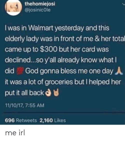 God, Walmart, and Irl: thehomiejosi  @josinicole  I was in Walmart yesterday and this  elderly lady was in front of me & her total  came up to $300 but her card was  declined...so y'all already know what I  God gonna bless me one day A  did  it was a lot of groceries but I helped her  put it all back d  11/10/17, 7:55 AM  696 Retweets 2,160 Likes me irl