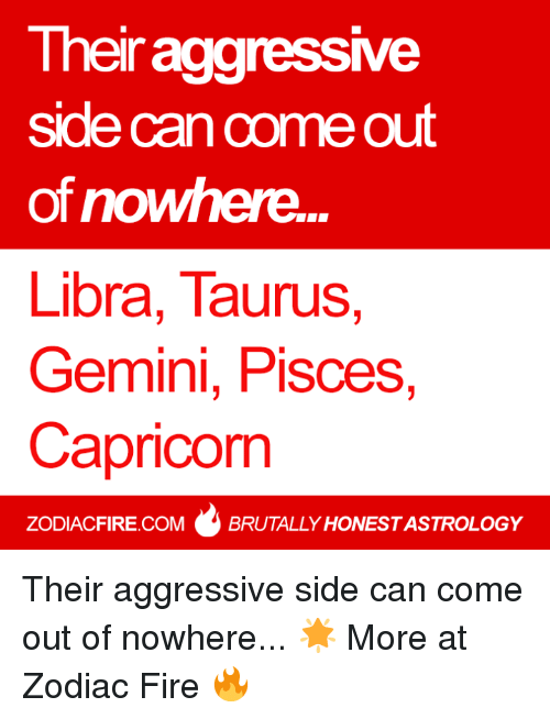 Fire, Capricorn, and Gemini: Their aggressve  side can come out  of nowhere...  Libra, Taurus,  Gemini, Pisces,  Capricorn  ZODIACFIRE.COMBRUTALLY HONESTASTROLOGY Their aggressive side can come out of nowhere... 🌟  More at Zodiac Fire 🔥